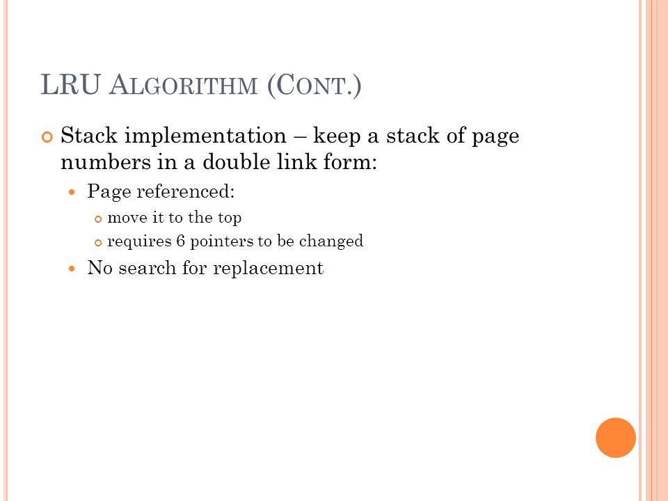 LRU A LGORITHM (C ONT.) Stack implementation – keep a stack of page numbers in a double link form: Page referenced: move it to the top requires 6 pointers to be changed No search for replacement