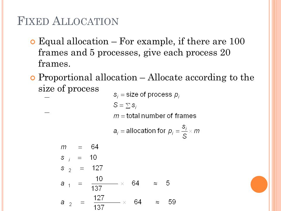F IXED A LLOCATION Equal allocation – For example, if there are 100 frames and 5 processes, give each process 20 frames.