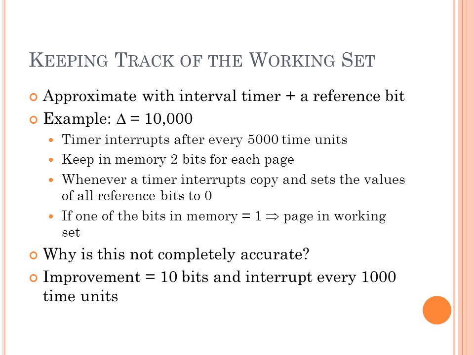 K EEPING T RACK OF THE W ORKING S ET Approximate with interval timer + a reference bit Example:  = 10,000 Timer interrupts after every 5000 time units Keep in memory 2 bits for each page Whenever a timer interrupts copy and sets the values of all reference bits to 0 If one of the bits in memory = 1  page in working set Why is this not completely accurate.