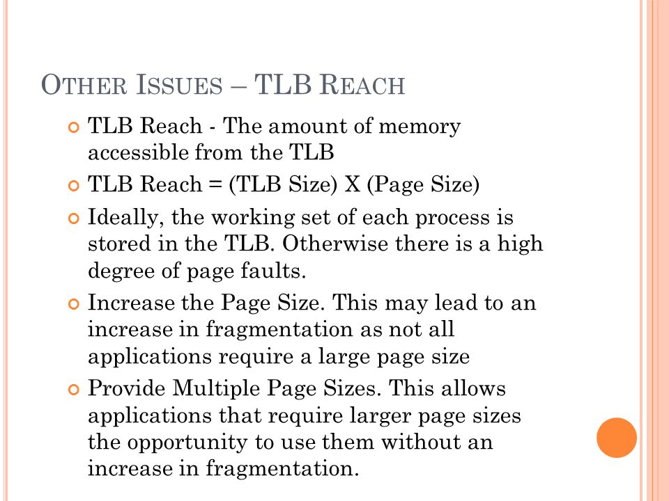 O THER I SSUES – TLB R EACH TLB Reach - The amount of memory accessible from the TLB TLB Reach = (TLB Size) X (Page Size) Ideally, the working set of each process is stored in the TLB.