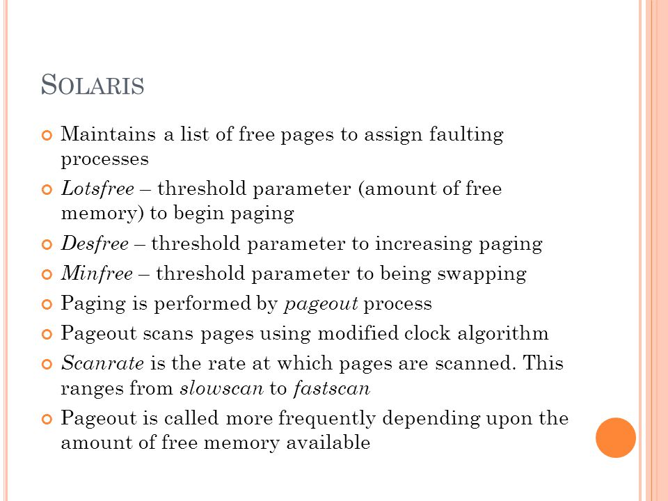S OLARIS Maintains a list of free pages to assign faulting processes Lotsfree – threshold parameter (amount of free memory) to begin paging Desfree – threshold parameter to increasing paging Minfree – threshold parameter to being swapping Paging is performed by pageout process Pageout scans pages using modified clock algorithm Scanrate is the rate at which pages are scanned.
