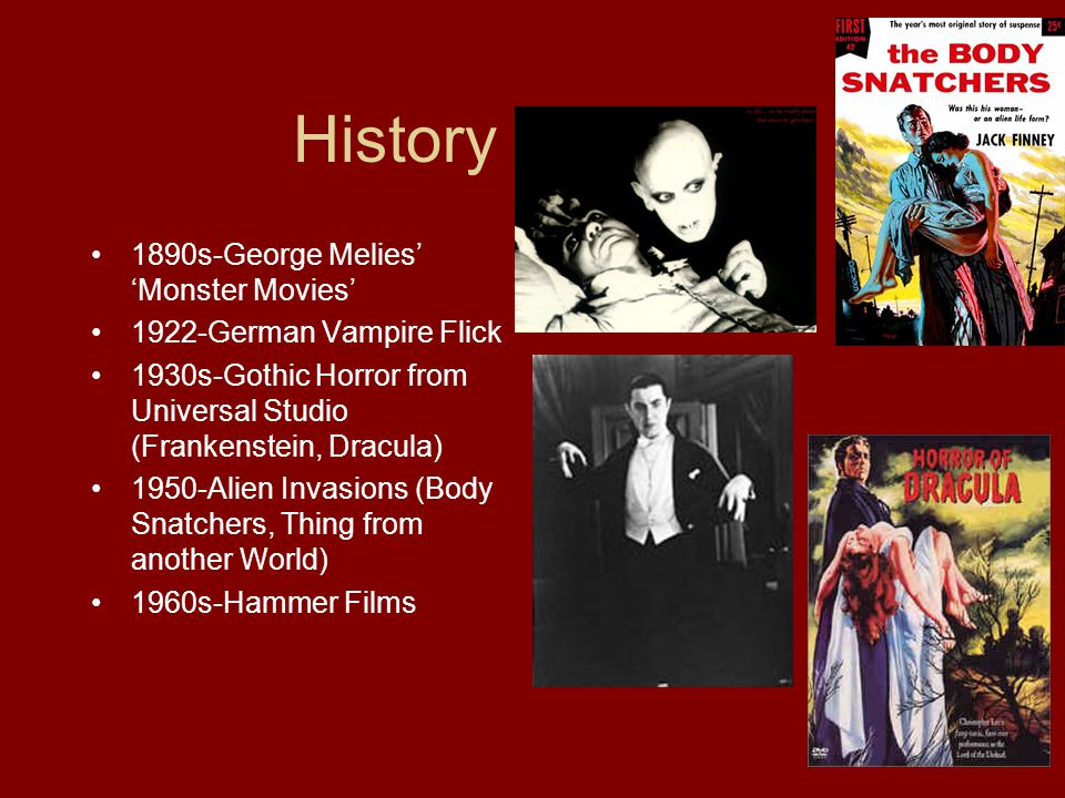 History of Horror 1890s-George Melies' 'Monster Movies' 1922-German Vampire Flick 1930s-Gothic Horror from Universal Studio (Frankenstein, Dracula) 1950-Alien Invasions (Body Snatchers, Thing from another World) 1960s-Hammer Films