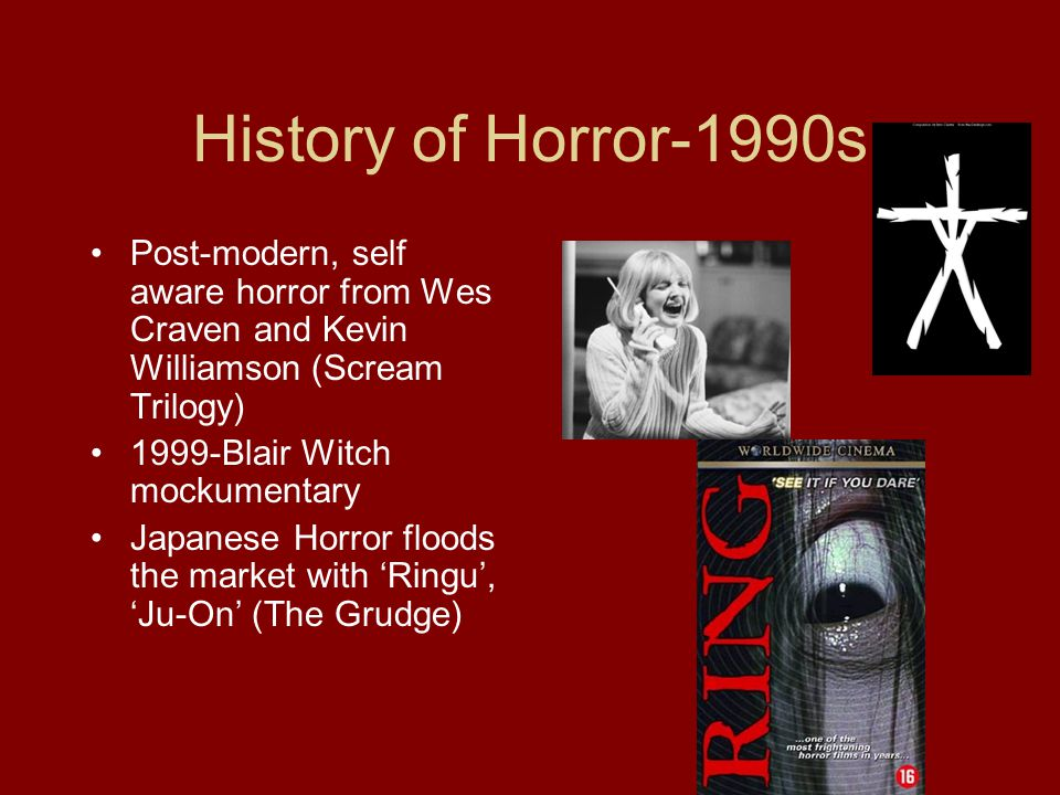 History of Horror-1990s Post-modern, self aware horror from Wes Craven and Kevin Williamson (Scream Trilogy) 1999-Blair Witch mockumentary Japanese Horror floods the market with 'Ringu', 'Ju-On' (The Grudge)