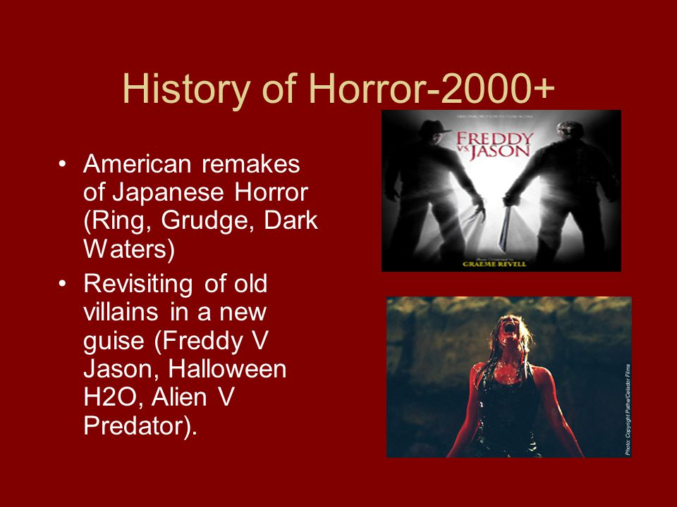 History of Horror-2000+ American remakes of Japanese Horror (Ring, Grudge, Dark Waters) Revisiting of old villains in a new guise (Freddy V Jason, Halloween H2O, Alien V Predator).