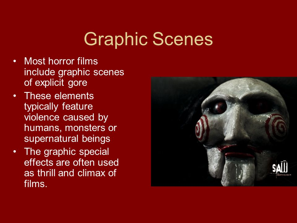 Graphic Scenes Most horror films include graphic scenes of explicit gore These elements typically feature violence caused by humans, monsters or supernatural beings The graphic special effects are often used as thrill and climax of films.