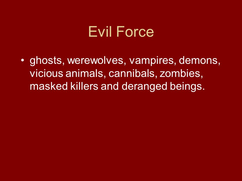 Evil Force ghosts, werewolves, vampires, demons, vicious animals, cannibals, zombies, masked killers and deranged beings.