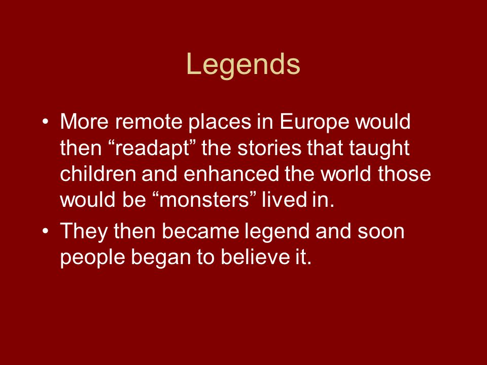 Legends More remote places in Europe would then readapt the stories that taught children and enhanced the world those would be monsters lived in.