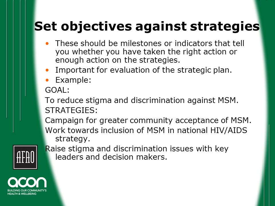 Set objectives against strategies These should be milestones or indicators that tell you whether you have taken the right action or enough action on the strategies.