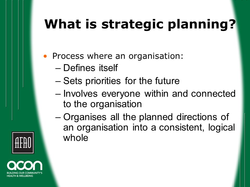 Strategic plans Are general – take a birds eye view Normally extend over 2-5 years Are used to inform annual planning or more detailed plans Encompass all of the work an organisation is doing