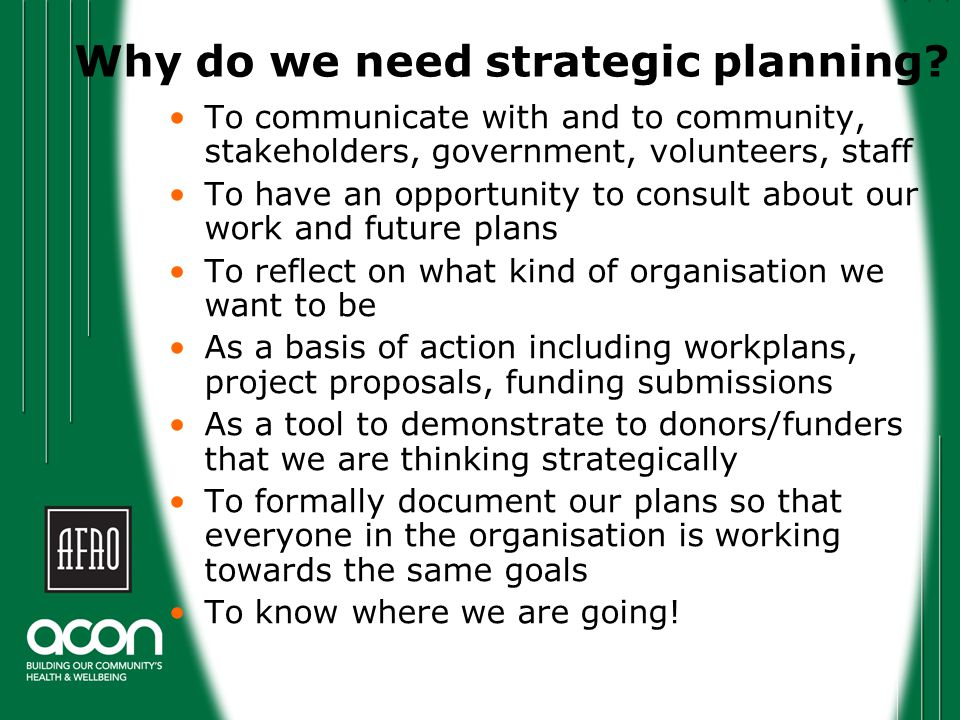 Some qualifiers There isn't one way to do strategic planning The planning process should be suited to your organisational needs The process is as important as the outcome The system we'll use is a basic, common method of strategic planning