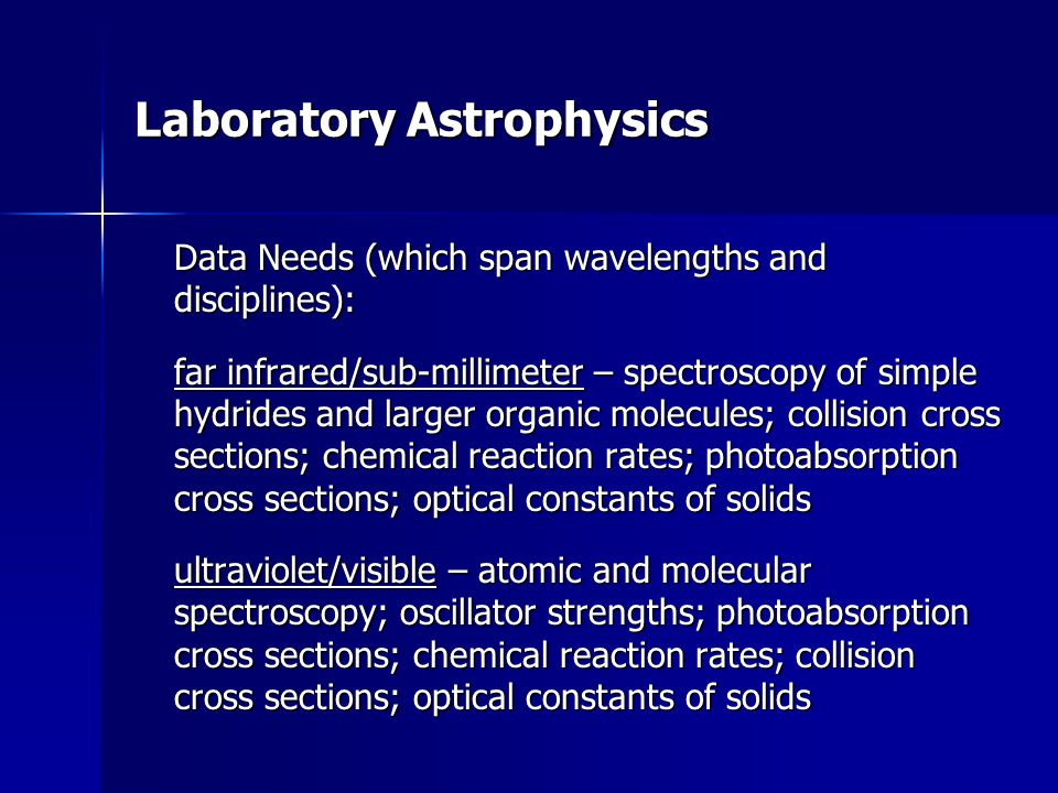 Laboratory Astrophysics Data Needs (which span wavelengths and disciplines): far infrared/sub-millimeter – spectroscopy of simple hydrides and larger organic molecules; collision cross sections; chemical reaction rates; photoabsorption cross sections; optical constants of solids ultraviolet/visible – atomic and molecular spectroscopy; oscillator strengths; photoabsorption cross sections; chemical reaction rates; collision cross sections; optical constants of solids