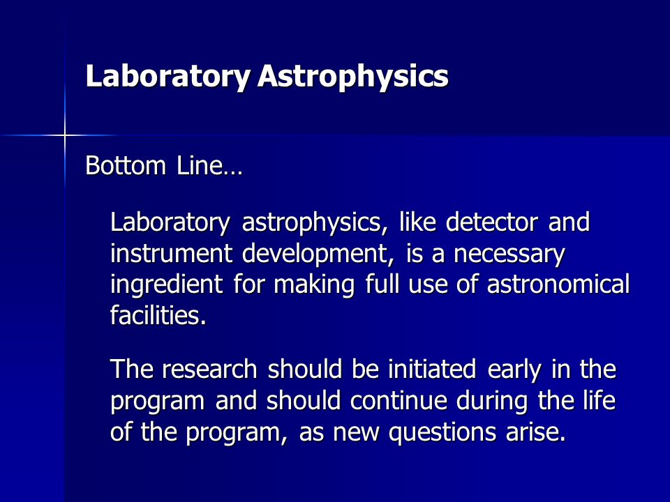 Laboratory Astrophysics Bottom Line… Laboratory astrophysics, like detector and instrument development, is a necessary ingredient for making full use of astronomical facilities.