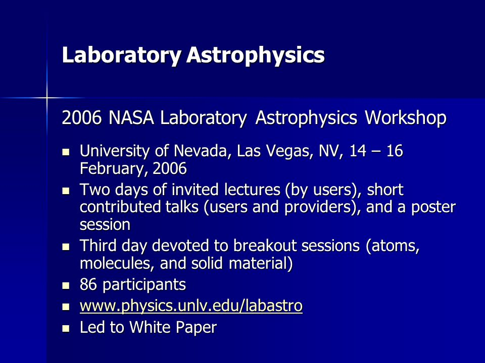 Laboratory Astrophysics 2006 NASA Laboratory Astrophysics Workshop University of Nevada, Las Vegas, NV, 14 – 16 February, 2006 University of Nevada, Las Vegas, NV, 14 – 16 February, 2006 Two days of invited lectures (by users), short contributed talks (users and providers), and a poster session Two days of invited lectures (by users), short contributed talks (users and providers), and a poster session Third day devoted to breakout sessions (atoms, molecules, and solid material) Third day devoted to breakout sessions (atoms, molecules, and solid material) 86 participants 86 participants www.physics.unlv.edu/labastro www.physics.unlv.edu/labastro www.physics.unlv.edu/labastro Led to White Paper Led to White Paper