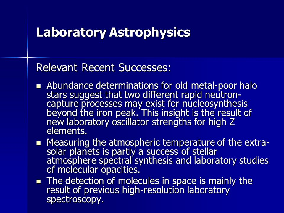 Laboratory Astrophysics Relevant Recent Successes: Abundance determinations for old metal-poor halo stars suggest that two different rapid neutron- capture processes may exist for nucleosynthesis beyond the iron peak.