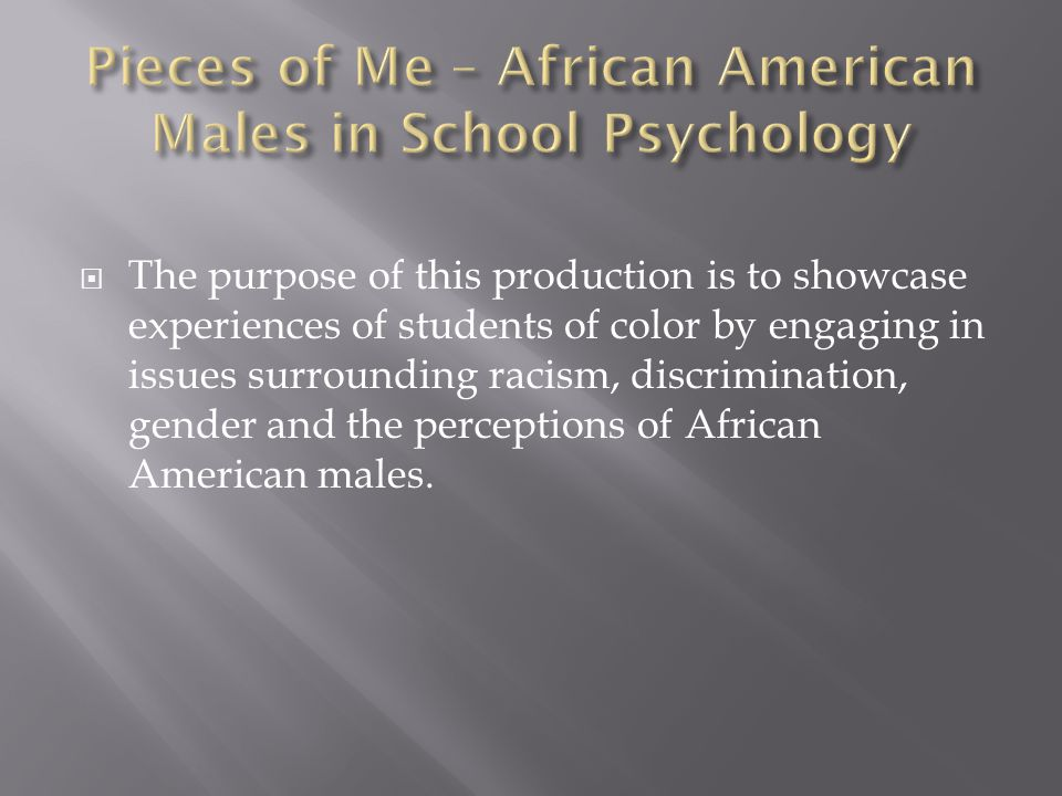  The purpose of this production is to showcase experiences of students of color by engaging in issues surrounding racism, discrimination, gender and the perceptions of African American males.
