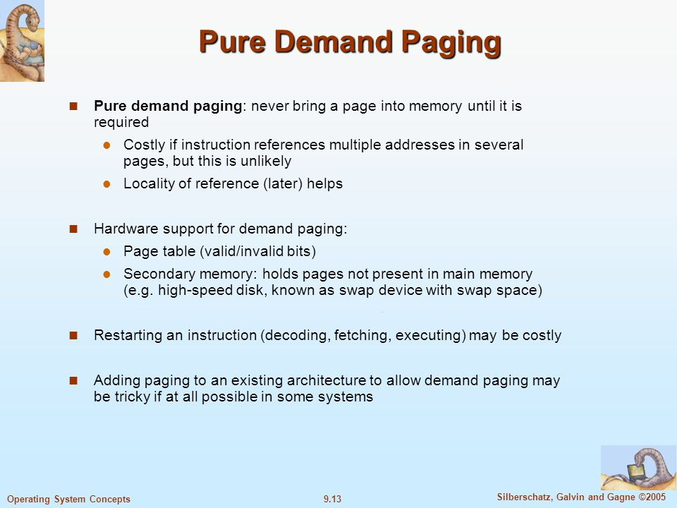 9.13 Silberschatz, Galvin and Gagne ©2005 Operating System Concepts Pure Demand Paging Pure demand paging: never bring a page into memory until it is required Costly if instruction references multiple addresses in several pages, but this is unlikely Locality of reference (later) helps Hardware support for demand paging: Page table (valid/invalid bits) Secondary memory: holds pages not present in main memory (e.g.