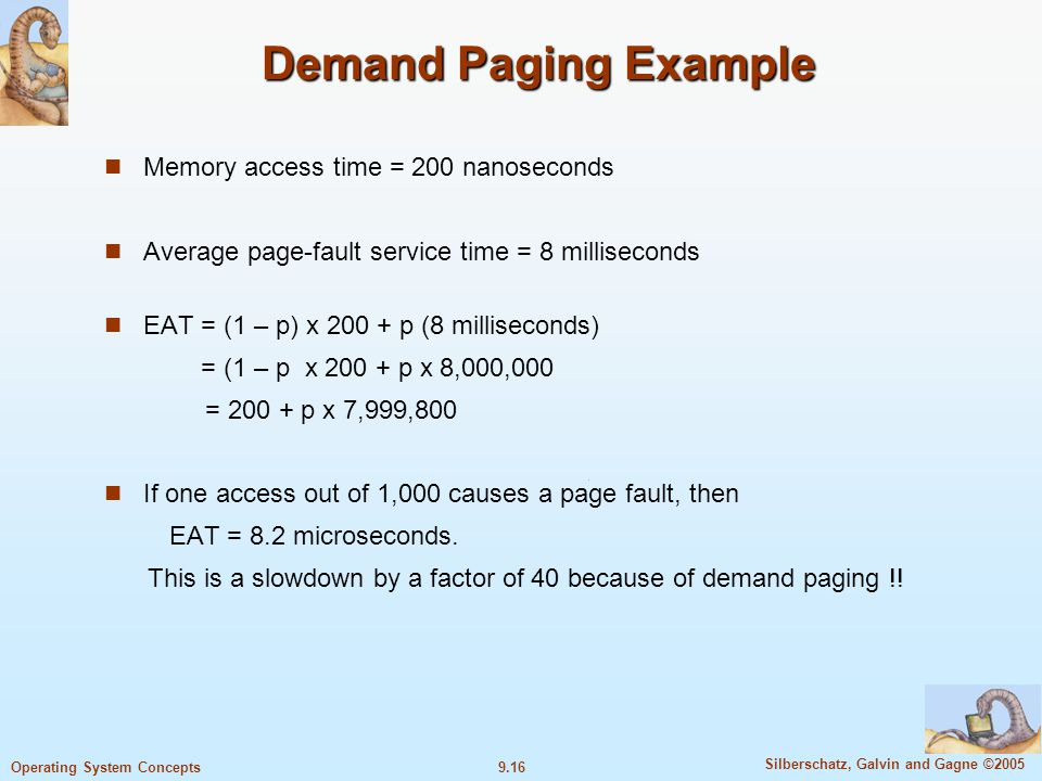 9.16 Silberschatz, Galvin and Gagne ©2005 Operating System Concepts Demand Paging Example Memory access time = 200 nanoseconds Average page-fault service time = 8 milliseconds EAT = (1 – p) x 200 + p (8 milliseconds) = (1 – p x 200 + p x 8,000,000 = 200 + p x 7,999,800 If one access out of 1,000 causes a page fault, then EAT = 8.2 microseconds.