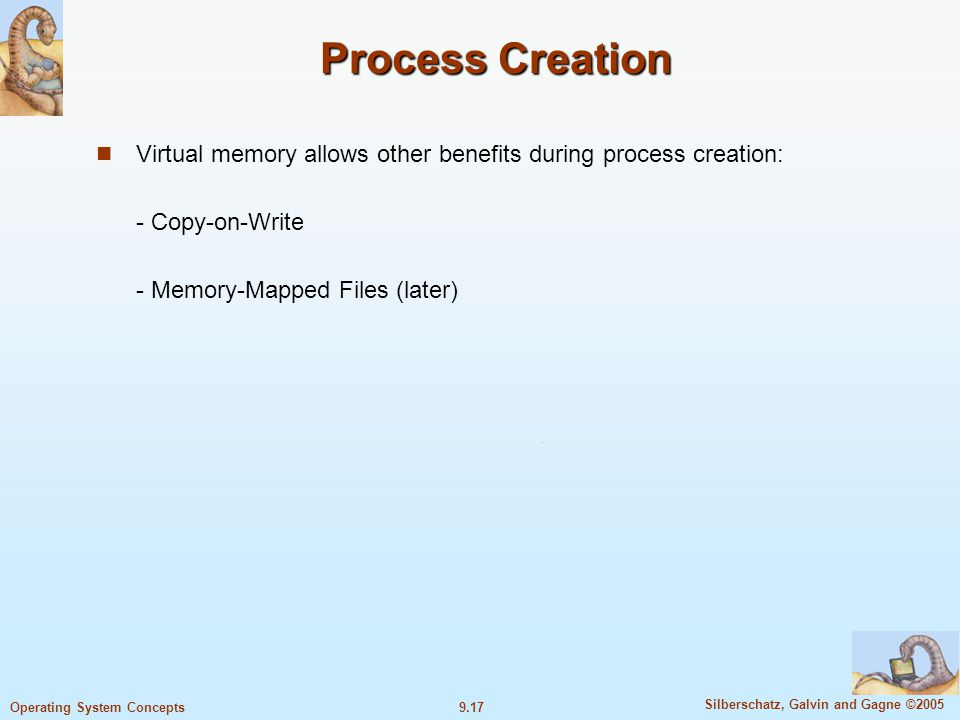 9.17 Silberschatz, Galvin and Gagne ©2005 Operating System Concepts Process Creation Virtual memory allows other benefits during process creation: - Copy-on-Write - Memory-Mapped Files (later)
