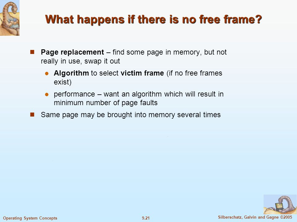 9.21 Silberschatz, Galvin and Gagne ©2005 Operating System Concepts What happens if there is no free frame? Page replacement – find some page in memor