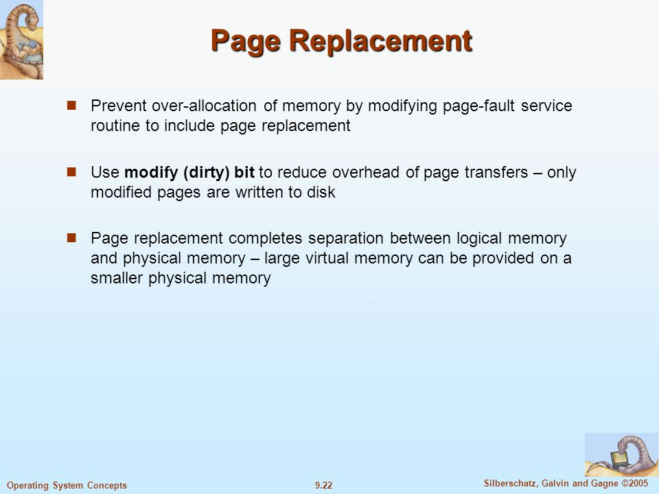 9.22 Silberschatz, Galvin and Gagne ©2005 Operating System Concepts Page Replacement Prevent over-allocation of memory by modifying page-fault service routine to include page replacement Use modify (dirty) bit to reduce overhead of page transfers – only modified pages are written to disk Page replacement completes separation between logical memory and physical memory – large virtual memory can be provided on a smaller physical memory