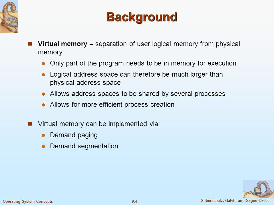 9.4 Silberschatz, Galvin and Gagne ©2005 Operating System Concepts Background Virtual memory – separation of user logical memory from physical memory.