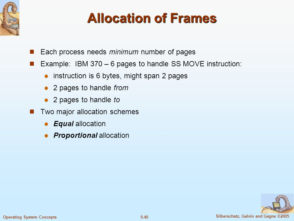 9.40 Silberschatz, Galvin and Gagne ©2005 Operating System Concepts Allocation of Frames Each process needs minimum number of pages Example: IBM 370 – 6 pages to handle SS MOVE instruction: instruction is 6 bytes, might span 2 pages 2 pages to handle from 2 pages to handle to Two major allocation schemes Equal allocation Proportional allocation