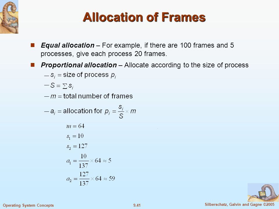 9.41 Silberschatz, Galvin and Gagne ©2005 Operating System Concepts Allocation of Frames Equal allocation – For example, if there are 100 frames and 5 processes, give each process 20 frames.