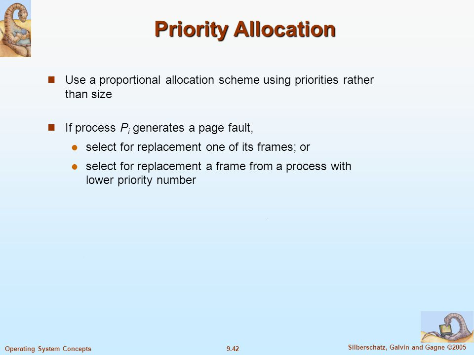 9.42 Silberschatz, Galvin and Gagne ©2005 Operating System Concepts Priority Allocation Use a proportional allocation scheme using priorities rather than size If process P i generates a page fault, select for replacement one of its frames; or select for replacement a frame from a process with lower priority number