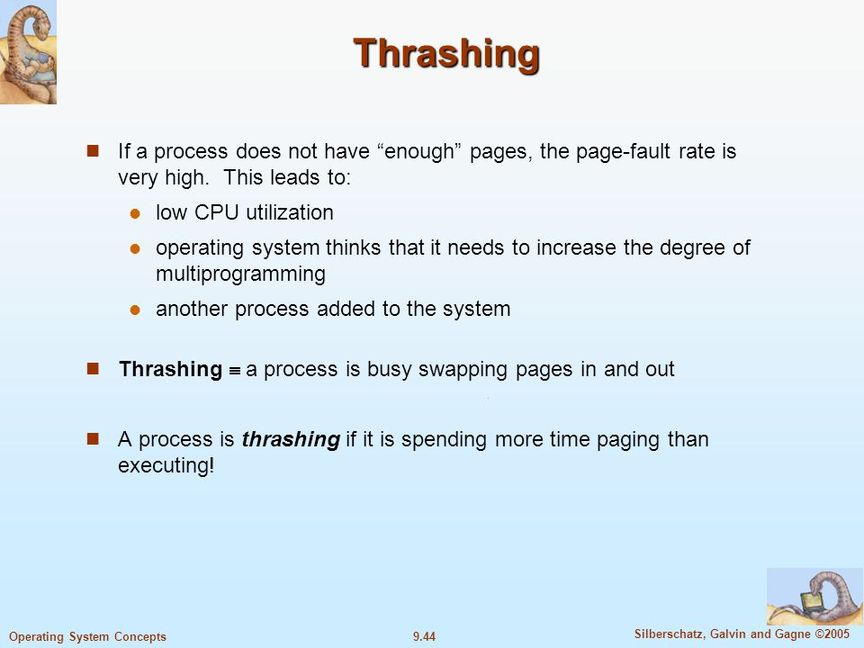 9.44 Silberschatz, Galvin and Gagne ©2005 Operating System Concepts Thrashing If a process does not have enough pages, the page-fault rate is very high.