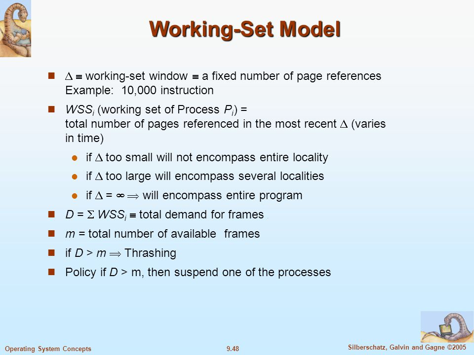 9.48 Silberschatz, Galvin and Gagne ©2005 Operating System Concepts Working-Set Model   working-set window  a fixed number of page references Example: 10,000 instruction WSS i (working set of Process P i ) = total number of pages referenced in the most recent  (varies in time) if  too small will not encompass entire locality if  too large will encompass several localities if  =   will encompass entire program D =  WSS i  total demand for frames m = total number of available frames if D > m  Thrashing Policy if D > m, then suspend one of the processes