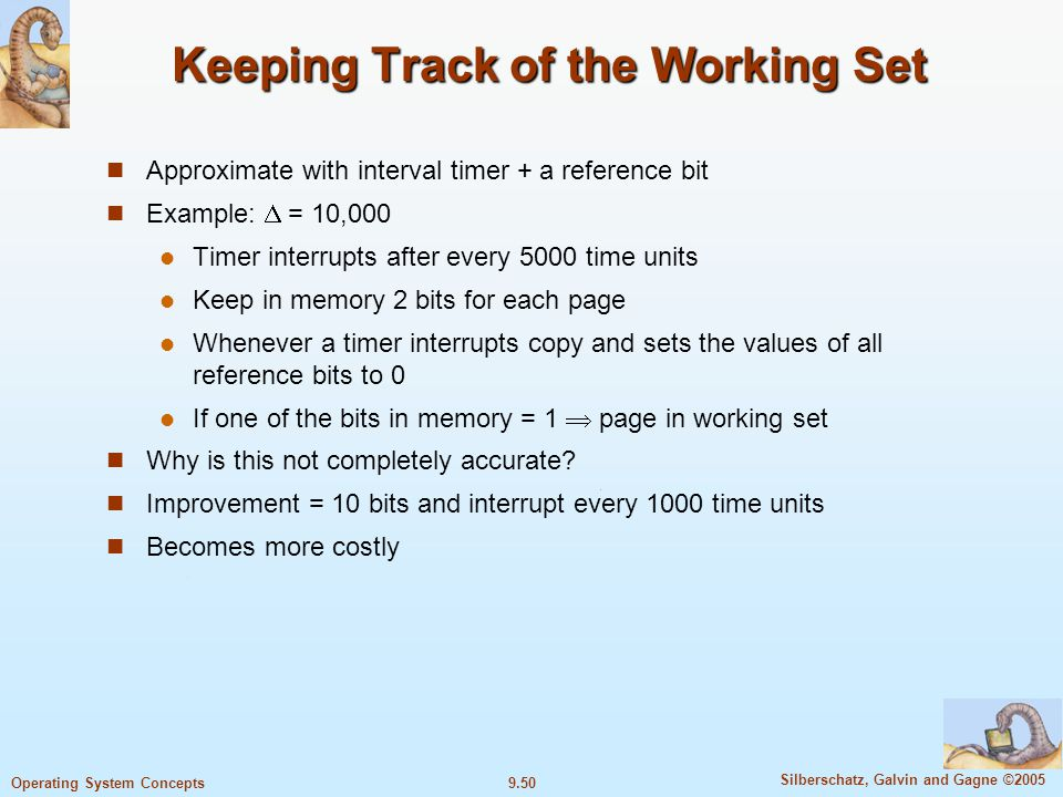 9.50 Silberschatz, Galvin and Gagne ©2005 Operating System Concepts Keeping Track of the Working Set Approximate with interval timer + a reference bit