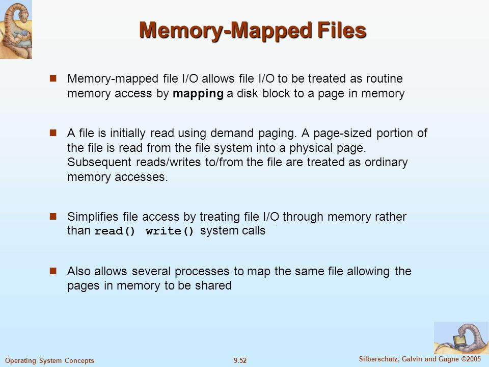 9.52 Silberschatz, Galvin and Gagne ©2005 Operating System Concepts Memory-Mapped Files Memory-mapped file I/O allows file I/O to be treated as routine memory access by mapping a disk block to a page in memory A file is initially read using demand paging.