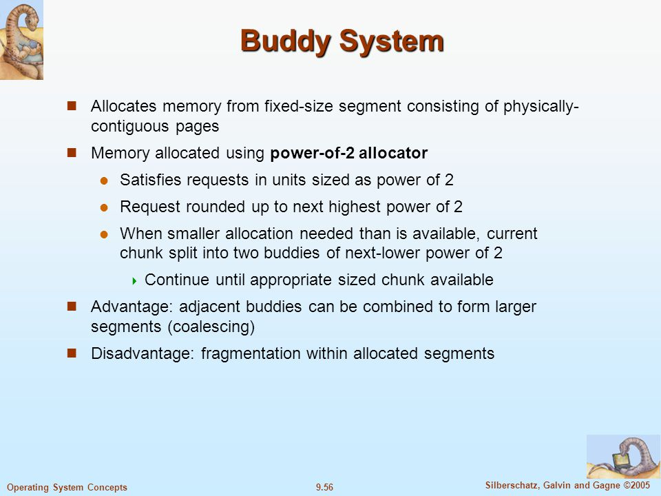 9.56 Silberschatz, Galvin and Gagne ©2005 Operating System Concepts Buddy System Allocates memory from fixed-size segment consisting of physically- contiguous pages Memory allocated using power-of-2 allocator Satisfies requests in units sized as power of 2 Request rounded up to next highest power of 2 When smaller allocation needed than is available, current chunk split into two buddies of next-lower power of 2  Continue until appropriate sized chunk available Advantage: adjacent buddies can be combined to form larger segments (coalescing) Disadvantage: fragmentation within allocated segments