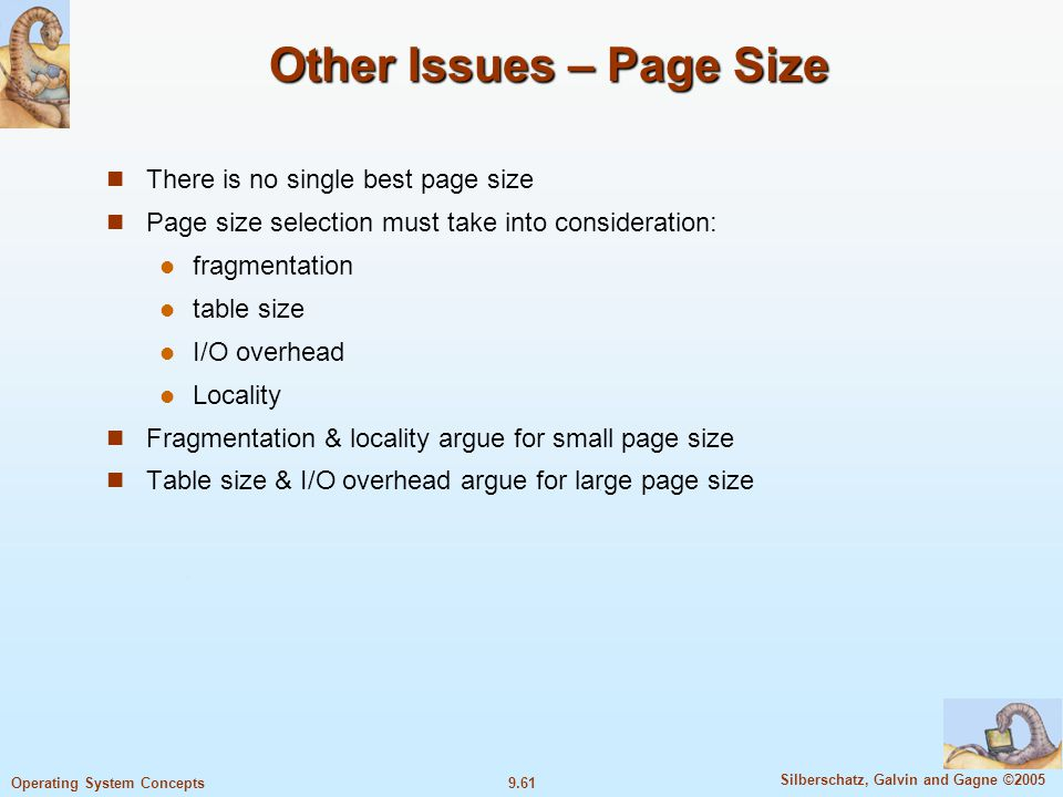 9.61 Silberschatz, Galvin and Gagne ©2005 Operating System Concepts Other Issues – Page Size There is no single best page size Page size selection must take into consideration: fragmentation table size I/O overhead Locality Fragmentation & locality argue for small page size Table size & I/O overhead argue for large page size