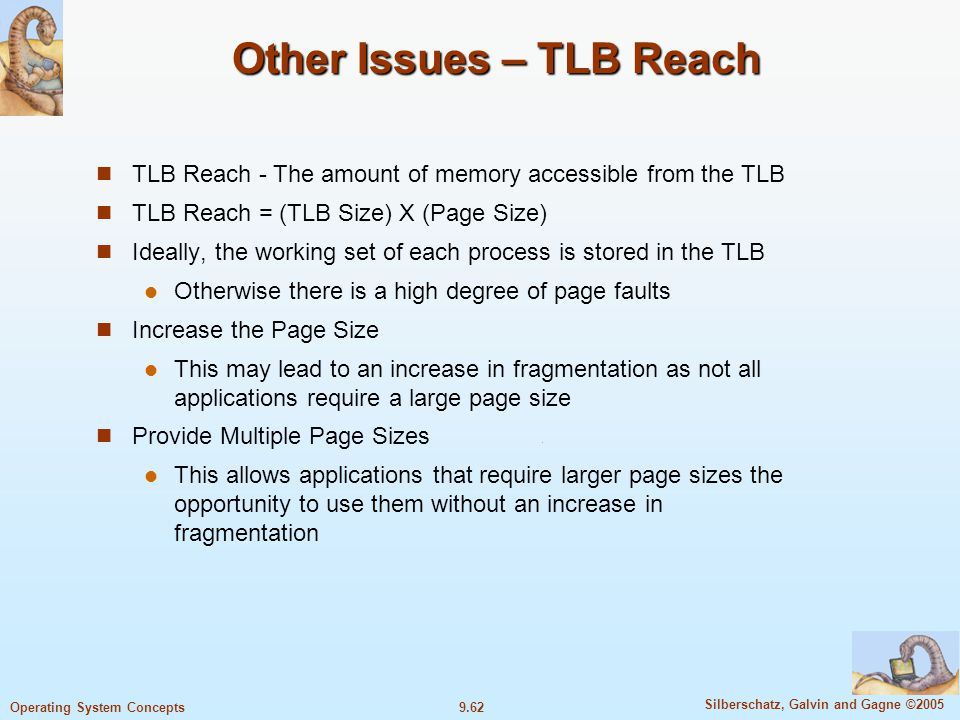 9.62 Silberschatz, Galvin and Gagne ©2005 Operating System Concepts Other Issues – TLB Reach TLB Reach - The amount of memory accessible from the TLB