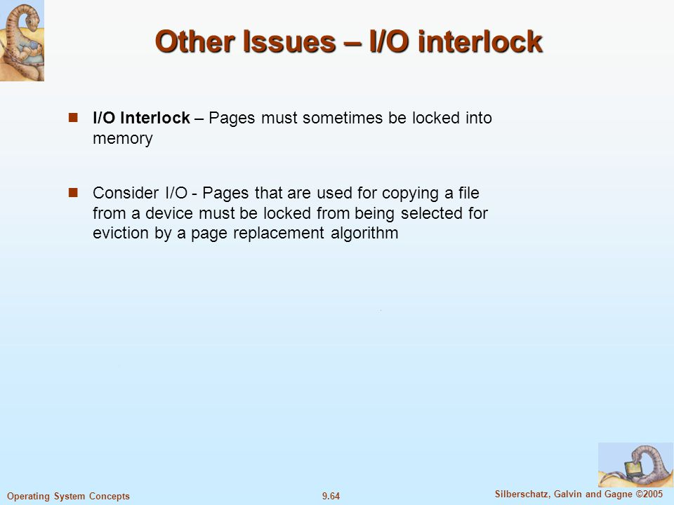 9.64 Silberschatz, Galvin and Gagne ©2005 Operating System Concepts Other Issues – I/O interlock I/O Interlock – Pages must sometimes be locked into memory Consider I/O - Pages that are used for copying a file from a device must be locked from being selected for eviction by a page replacement algorithm