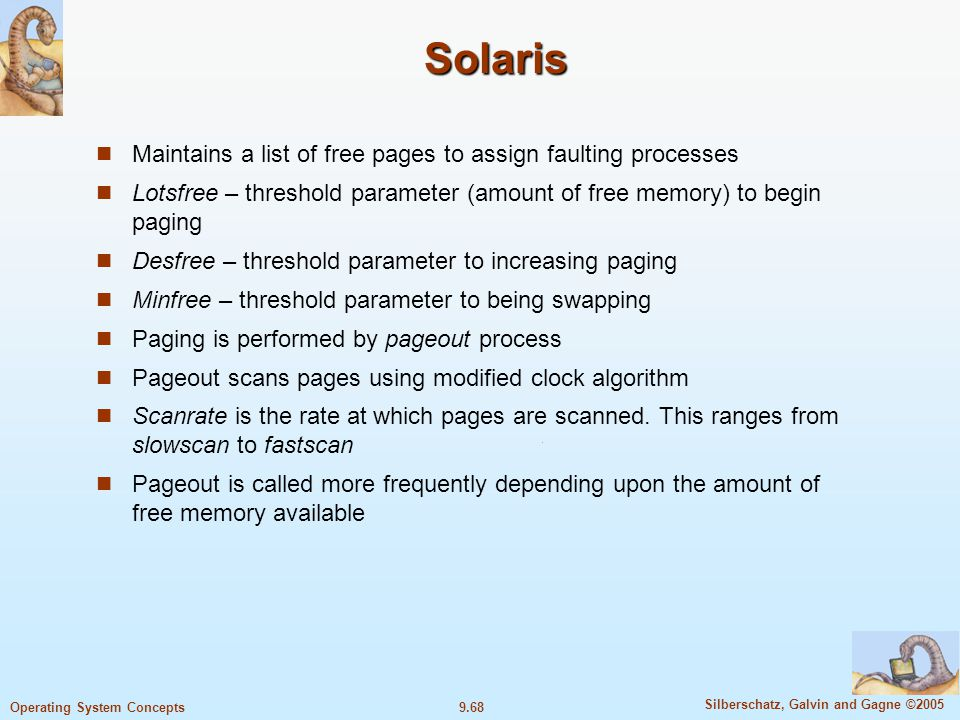 9.68 Silberschatz, Galvin and Gagne ©2005 Operating System Concepts Solaris Maintains a list of free pages to assign faulting processes Lotsfree – threshold parameter (amount of free memory) to begin paging Desfree – threshold parameter to increasing paging Minfree – threshold parameter to being swapping Paging is performed by pageout process Pageout scans pages using modified clock algorithm Scanrate is the rate at which pages are scanned.