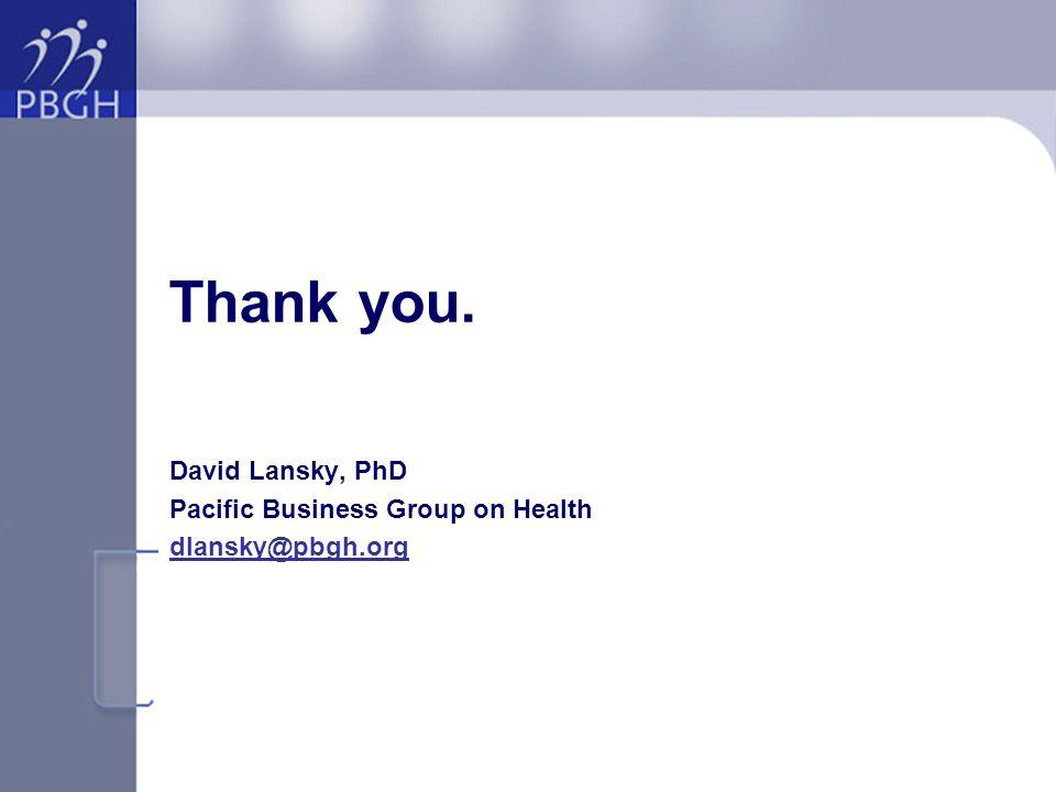 Thank you. David Lansky, PhD Pacific Business Group on Health dlansky@pbgh.org