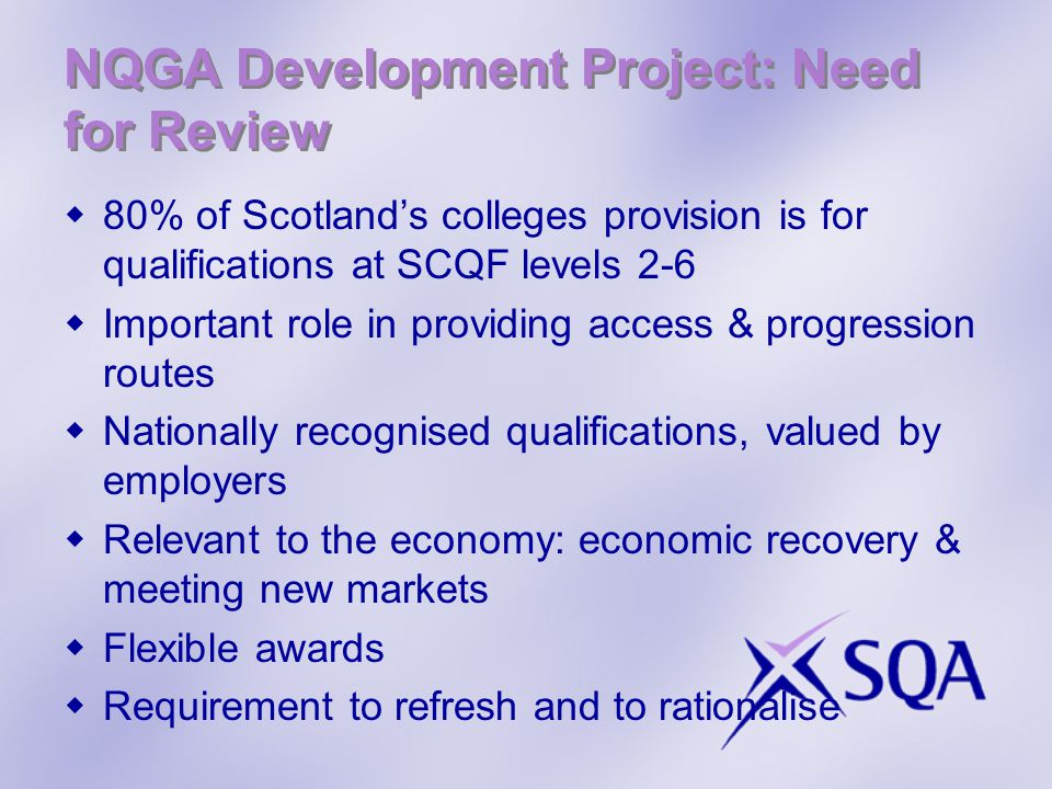 NQGA Development Project: Need for Review  80% of Scotland's colleges provision is for qualifications at SCQF levels 2-6  Important role in providing access & progression routes  Nationally recognised qualifications, valued by employers  Relevant to the economy: economic recovery & meeting new markets  Flexible awards  Requirement to refresh and to rationalise