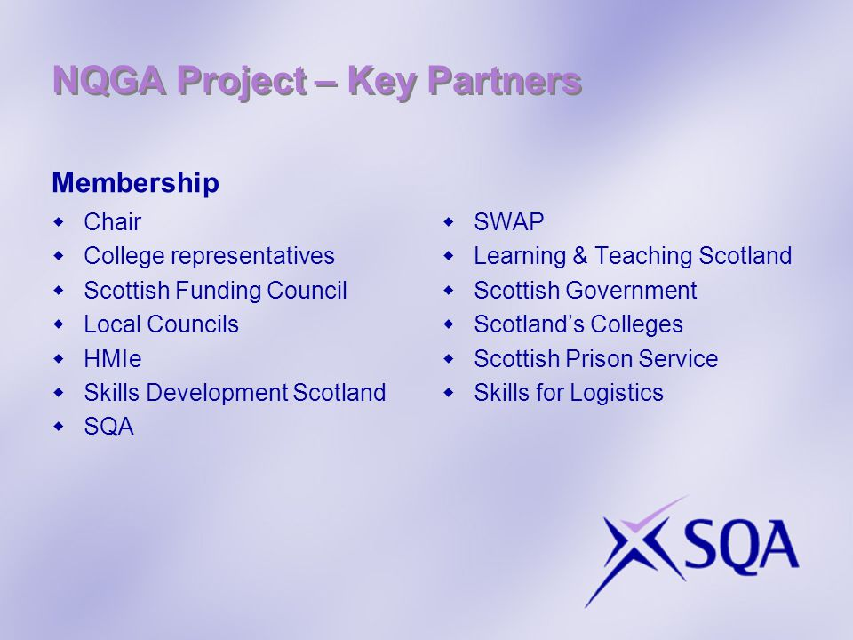 NQGA Project – Key Partners Membership  Chair  College representatives  Scottish Funding Council  Local Councils  HMIe  Skills Development Scotl