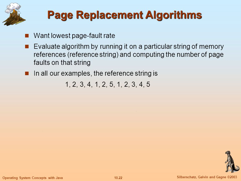 10.22 Silberschatz, Galvin and Gagne ©2003 Operating System Concepts with Java Page Replacement Algorithms Want lowest page-fault rate Evaluate algori