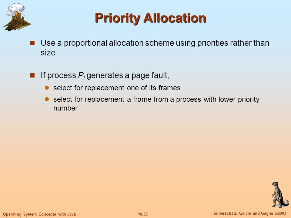 10.38 Silberschatz, Galvin and Gagne ©2003 Operating System Concepts with Java Priority Allocation Use a proportional allocation scheme using prioriti