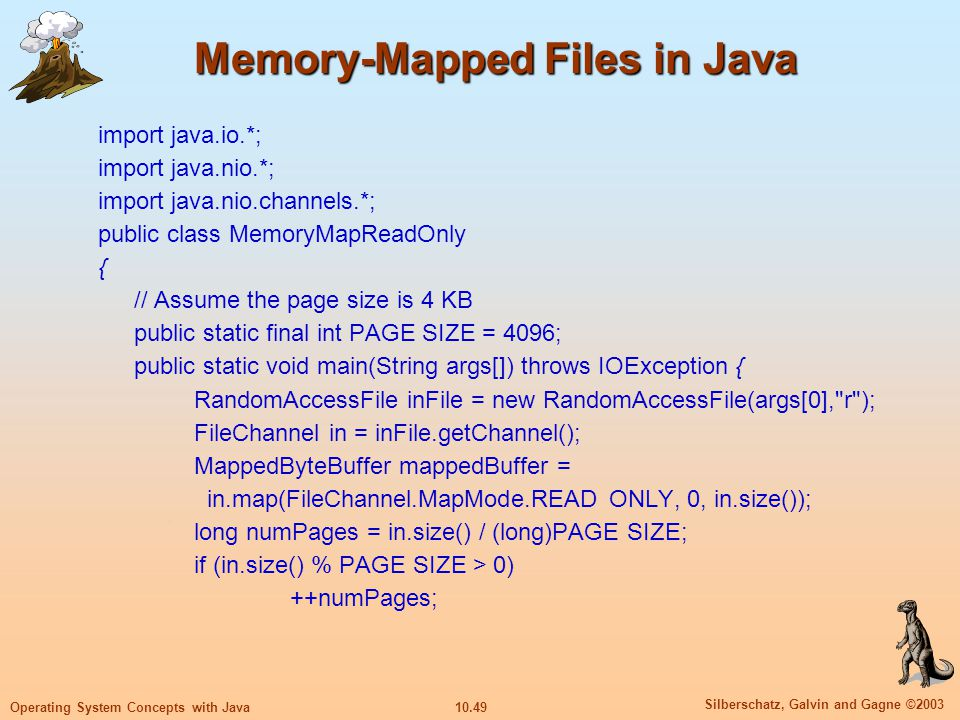 10.49 Silberschatz, Galvin and Gagne ©2003 Operating System Concepts with Java Memory-Mapped Files in Java import java.io.*; import java.nio.*; import