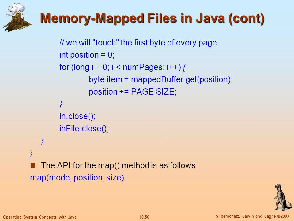10.50 Silberschatz, Galvin and Gagne ©2003 Operating System Concepts with Java Memory-Mapped Files in Java (cont) // we will