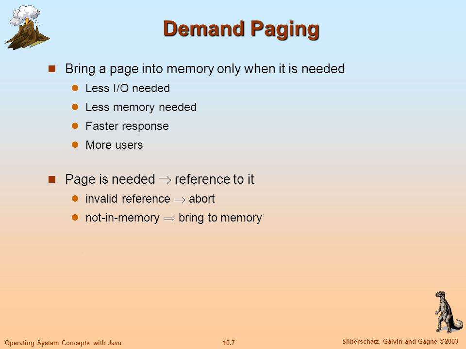 10.7 Silberschatz, Galvin and Gagne ©2003 Operating System Concepts with Java Demand Paging Bring a page into memory only when it is needed Less I/O n