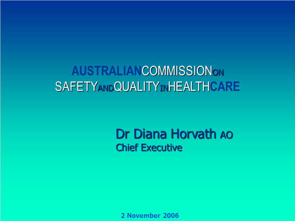 AUSTRALIANCOMMISSION ON SAFETY AND QUALITY IN HEALTHCARE 1 COMMISSION ON SAFETY AND QUALITY IN HEALTH AUSTRALIAN COMMISSION ON SAFETY AND QUALITY IN HEALTH CARE Dr Diana Horvath AO Dr Diana Horvath AO Chief Executive Chief Executive 2 November 2006
