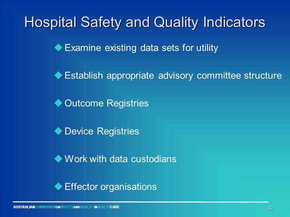 Y AUSTRALIANCOMMISSION ON SAFETY AND QUALITY IN HEALTHCARE 10 Hospital Safety and Quality Indicators  Examine existing data sets for utility  Establish appropriate advisory committee structure  Outcome Registries  Device Registries  Work with data custodians  Effector organisations