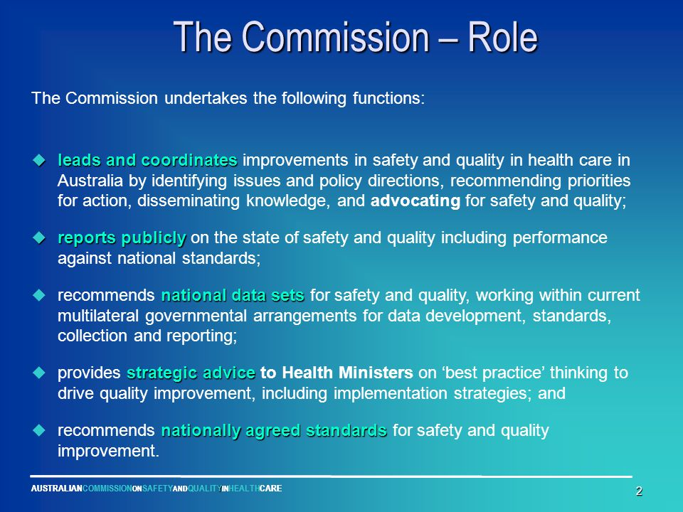 Y AUSTRALIANCOMMISSION ON SAFETY AND QUALITY IN HEALTHCARE 2 The Commission – Role The Commission – Role The Commission undertakes the following functions:  leads and coordinates  leads and coordinates improvements in safety and quality in health care in Australia by identifying issues and policy directions, recommending priorities for action, disseminating knowledge, and advocating for safety and quality;  reports publicly  reports publicly on the state of safety and quality including performance against national standards; national data sets  recommends national data sets for safety and quality, working within current multilateral governmental arrangements for data development, standards, collection and reporting; strategic advice  provides strategic advice to Health Ministers on 'best practice' thinking to drive quality improvement, including implementation strategies; and nationally agreed standards  recommends nationally agreed standards for safety and quality improvement.