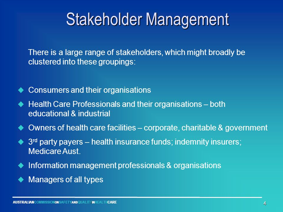 Y AUSTRALIANCOMMISSION ON SAFETY AND QUALITY IN HEALTHCARE 4 Stakeholder Management Stakeholder Management There is a large range of stakeholders, whi
