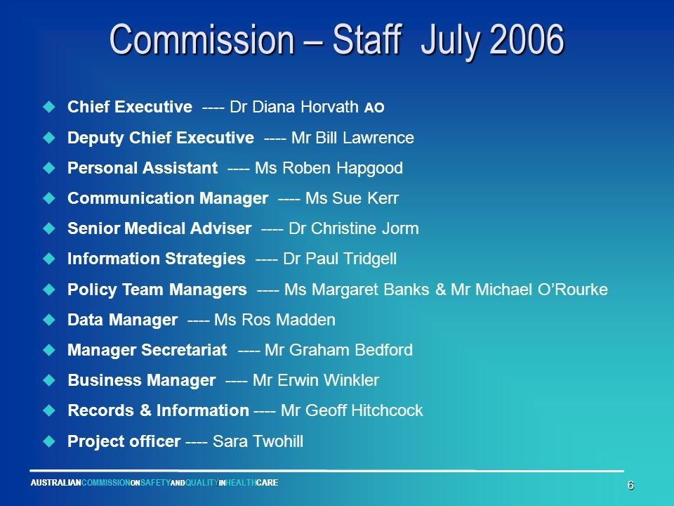 Y AUSTRALIANCOMMISSION ON SAFETY AND QUALITY IN HEALTHCARE 6 Commission – Staff July 2006  Chief Executive ---- Dr Diana Horvath AO  Deputy Chief Ex